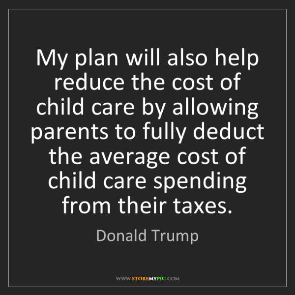 Donald Trump: My plan will also help reduce the cost of child care...