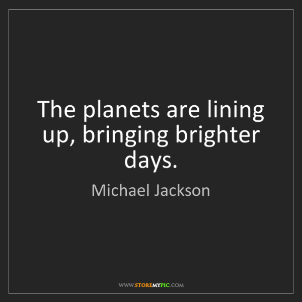 Michael Jackson: The planets are lining up, bringing brighter days.