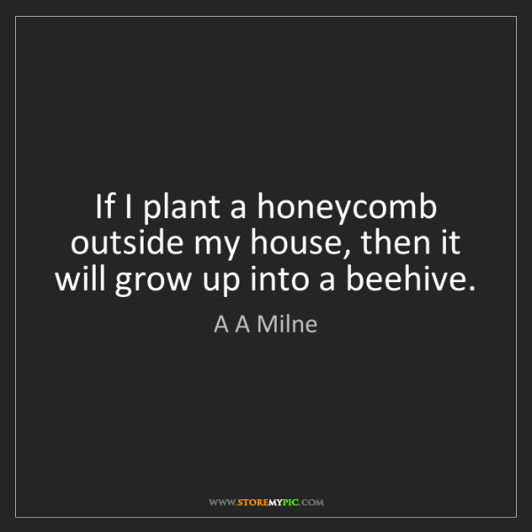 A A Milne: If I plant a honeycomb outside my house, then it will...
