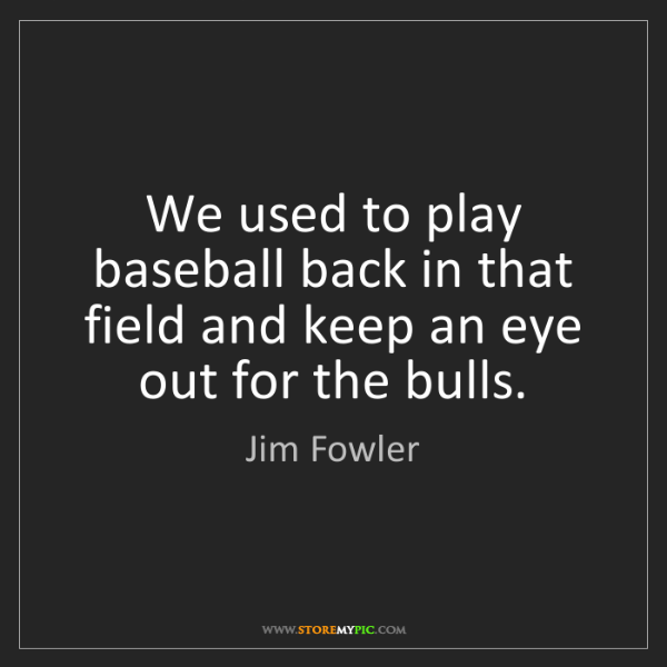 Jim Fowler: We used to play baseball back in that field and keep...