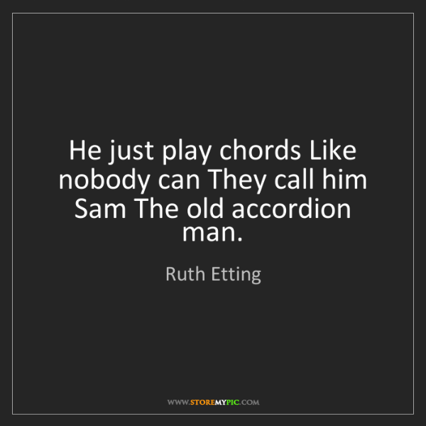 Ruth Etting: He just play chords Like nobody can They call him Sam...