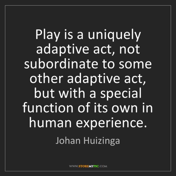 Johan Huizinga: Play is a uniquely adaptive act, not subordinate to some...