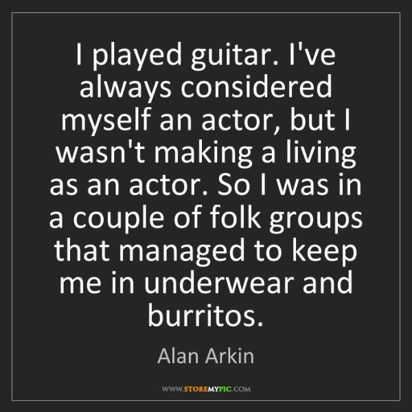 Alan Arkin: I played guitar. I've always considered myself an actor,...