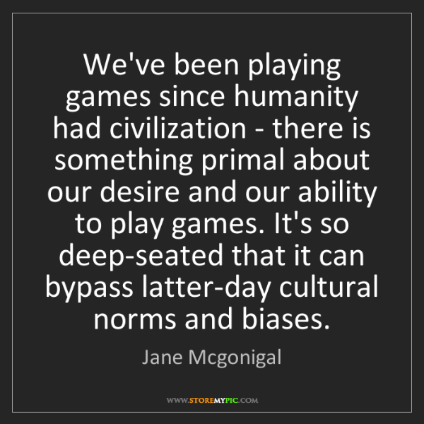 Jane Mcgonigal: We've been playing games since humanity had civilization...