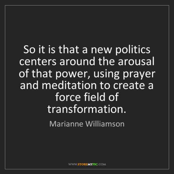 Marianne Williamson: So it is that a new politics centers around the arousal...