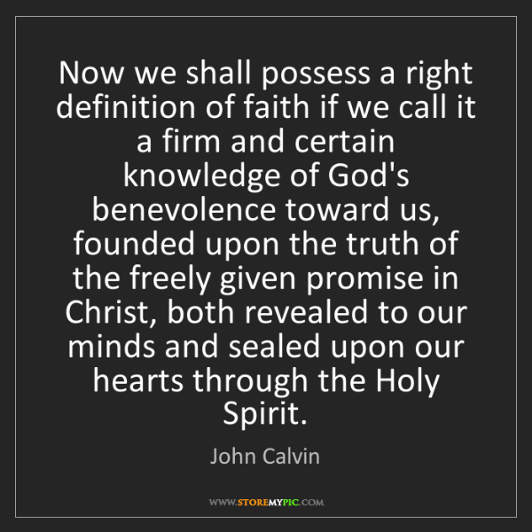 John Calvin: Now we shall possess a right definition of faith if we...