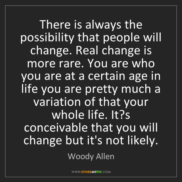 Woody Allen: There is always the possibility that people will change....