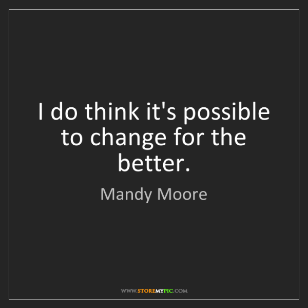 Mandy Moore: I do think it's possible to change for the better.