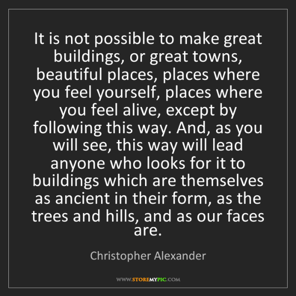 Christopher Alexander: It is not possible to make great buildings, or great...