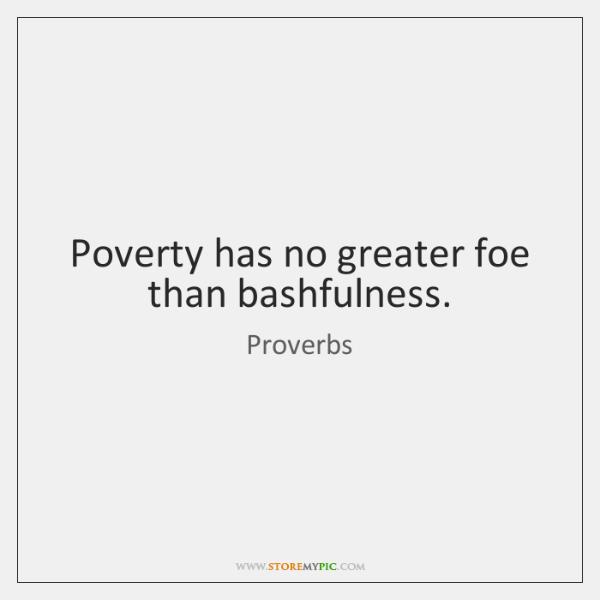 Poverty has no greater foe than bashfulness.