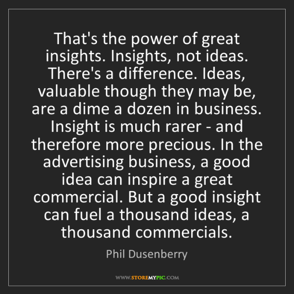 Phil Dusenberry: That's the power of great insights. Insights, not ideas....