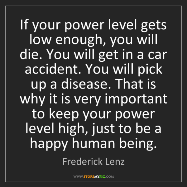 Frederick Lenz: If your power level gets low enough, you will die. You...