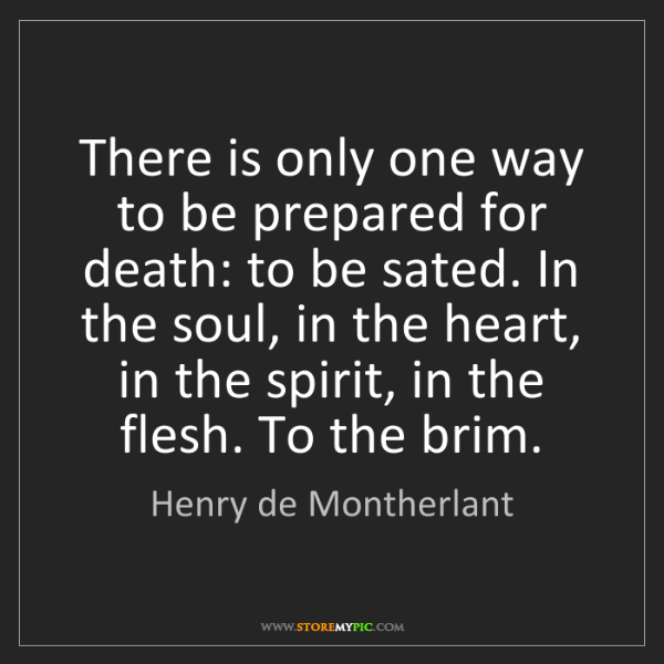 Henry de Montherlant: There is only one way to be prepared for death: to be...