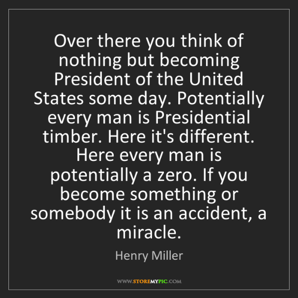 Henry Miller: Over there you think of nothing but becoming President...