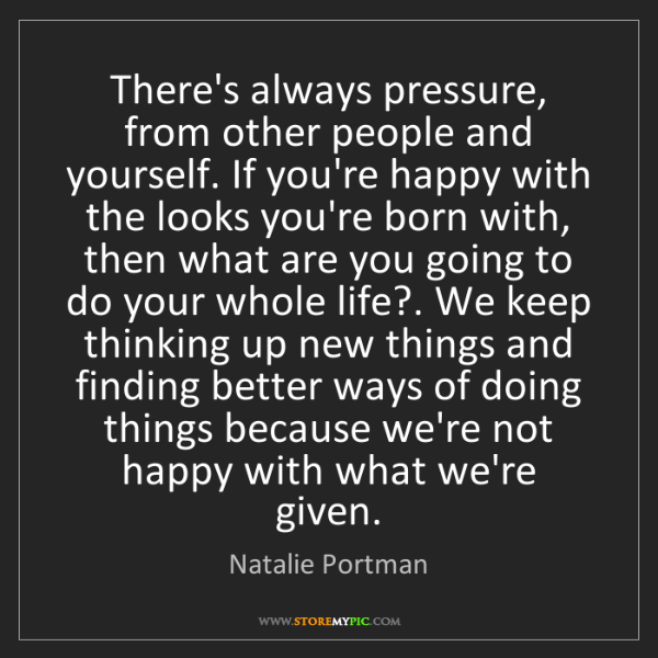 Natalie Portman: There's always pressure, from other people and yourself....