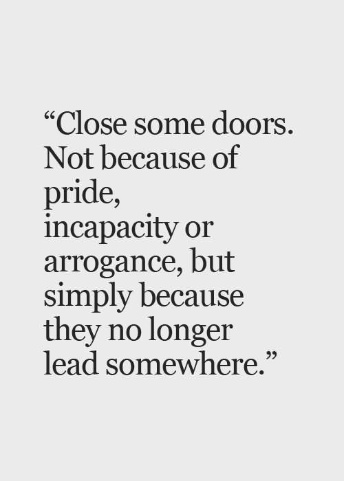 Close some doors not because of pride incapacity of arrogance but simply because they no