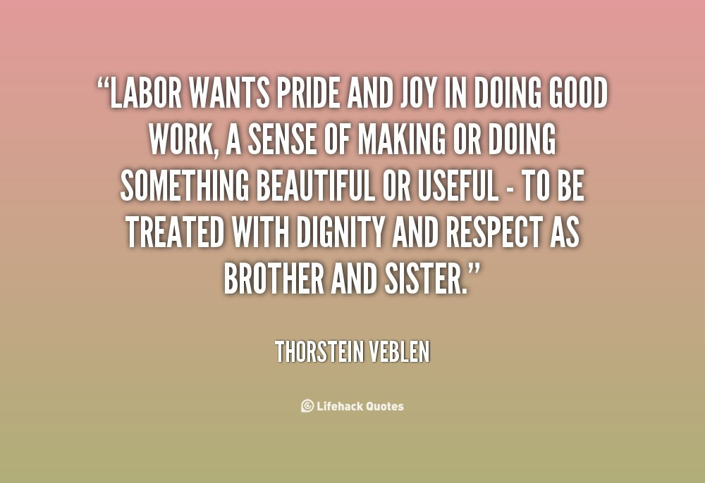 Labor Wants Pride And Joy In Doing Good Work A Sense Of Making Or