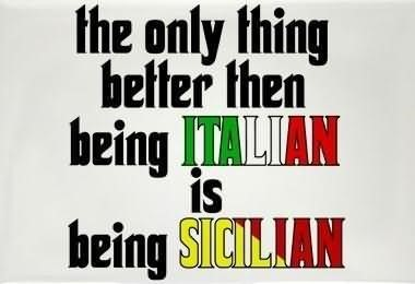 The only thing better then being italian is being sicilian