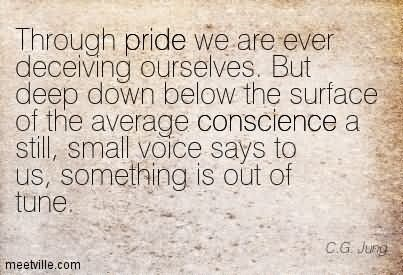 Through pride we are ever deceiving ourselves but deep down below the surface of the ave
