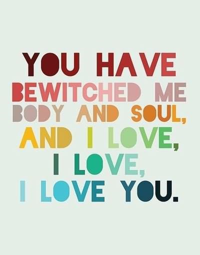 You have bewitched me body and soul and i love i love i love you