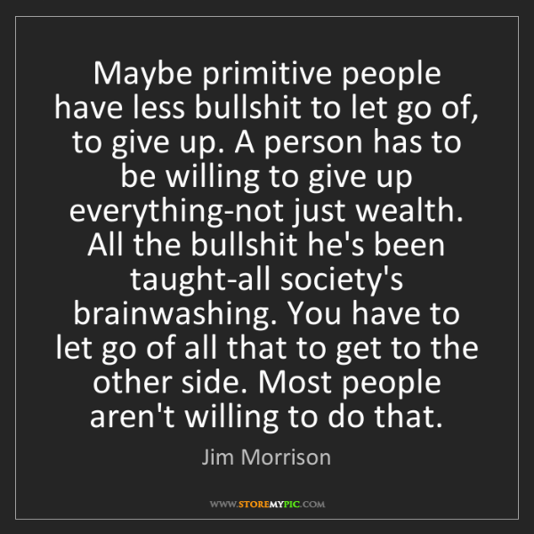 Jim Morrison: Maybe primitive people have less bullshit to let go of,...