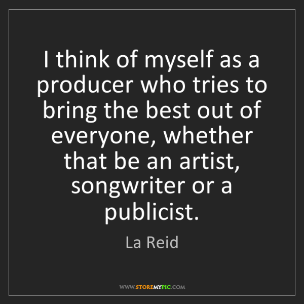 La Reid: I think of myself as a producer who tries to bring the...