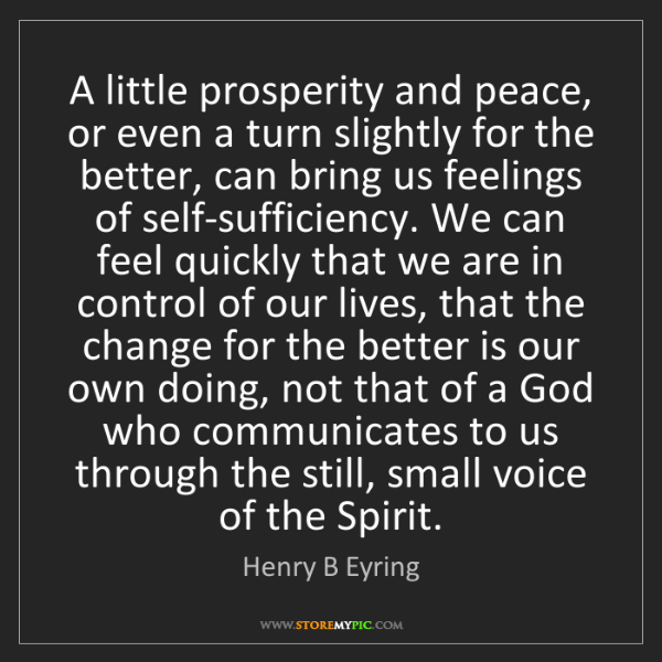 Henry B Eyring: A little prosperity and peace, or even a turn slightly...