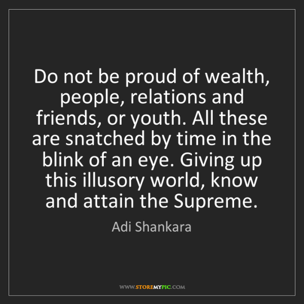 Adi Shankara: Do not be proud of wealth, people, relations and friends,...