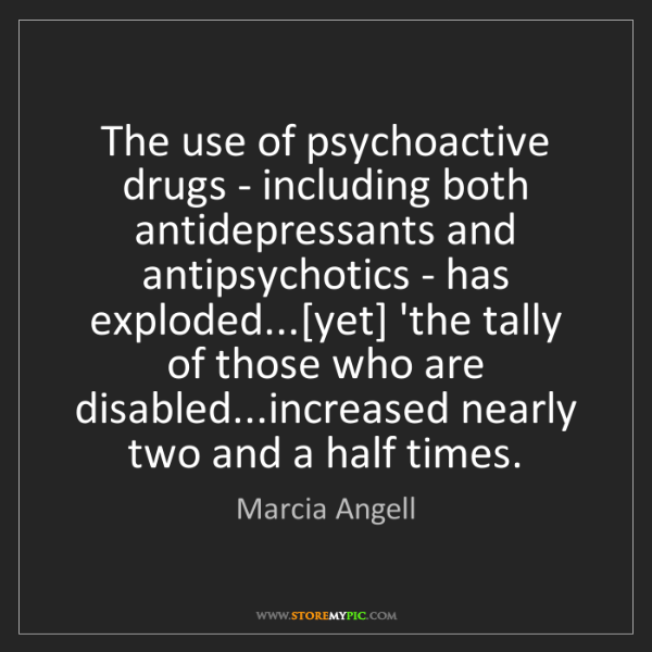 Marcia Angell: The use of psychoactive drugs - including both antidepressants...
