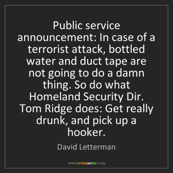 David Letterman: Public service announcement: In case of a terrorist attack,...