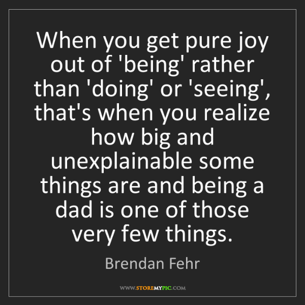 Brendan Fehr: When you get pure joy out of 'being' rather than 'doing'...