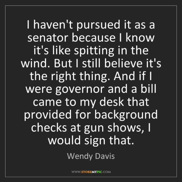 Wendy Davis: I haven't pursued it as a senator because I know it's...