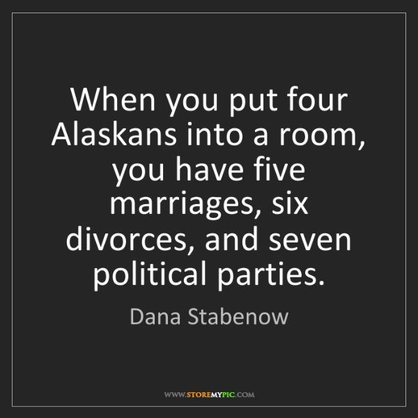 Dana Stabenow: When you put four Alaskans into a room, you have five...