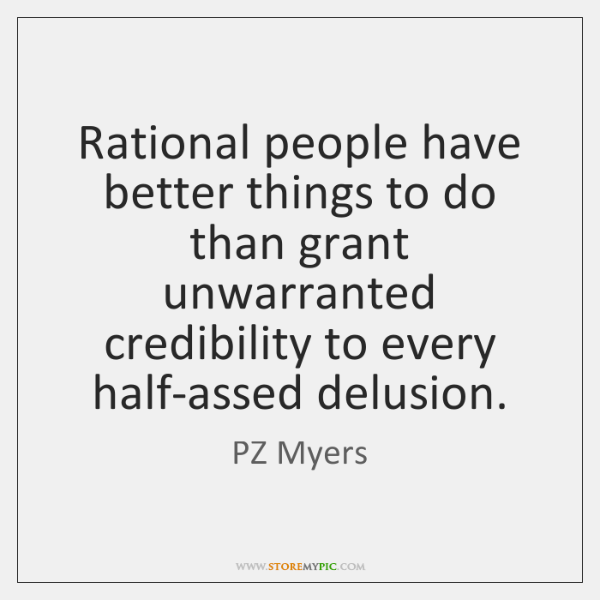 Rational people have better things to do than grant unwarranted credibility to ...