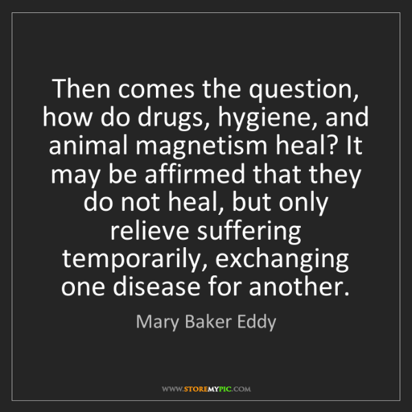 Mary Baker Eddy: Then comes the question, how do drugs, hygiene, and animal...