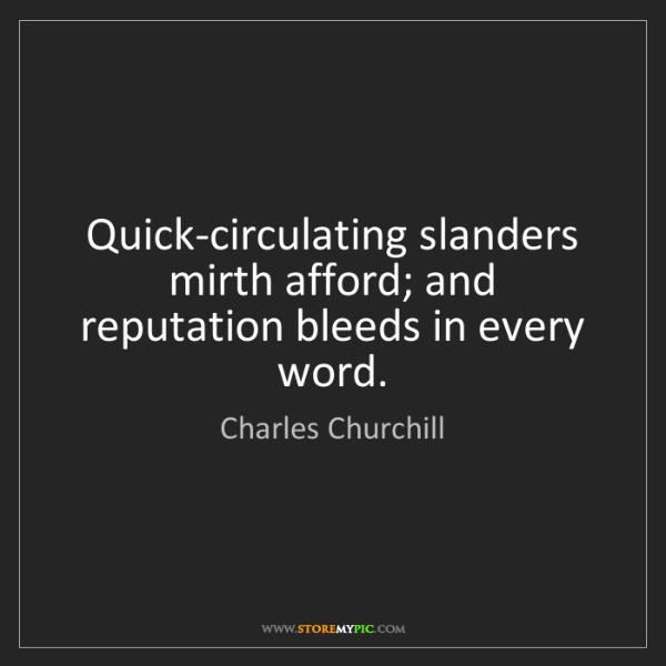 Charles Churchill: Quick-circulating slanders mirth afford; and reputation...