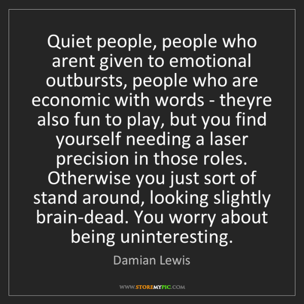 Damian Lewis: Quiet people, people who arent given to emotional outbursts,...