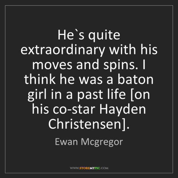 Ewan Mcgregor: He`s quite extraordinary with his moves and spins. I...
