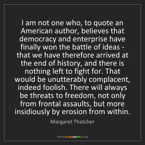 Margaret Thatcher: I am not one who, to quote an American author, believes...