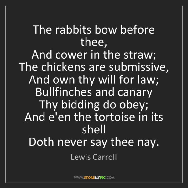 Lewis Carroll: The rabbits bow before thee,   And cower in the straw;...