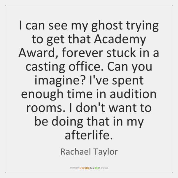 I can see my ghost trying to get that Academy Award, forever ...