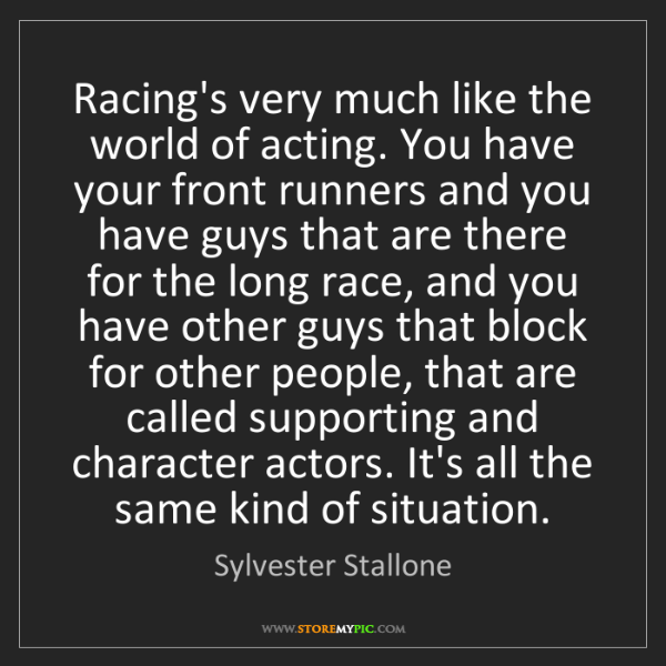 Sylvester Stallone: Racing's very much like the world of acting. You have...