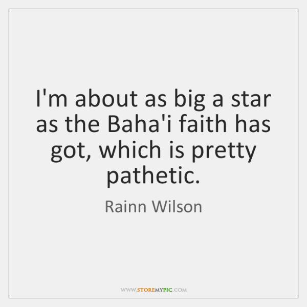 I'm about as big a star as the Baha'i faith has got, ...