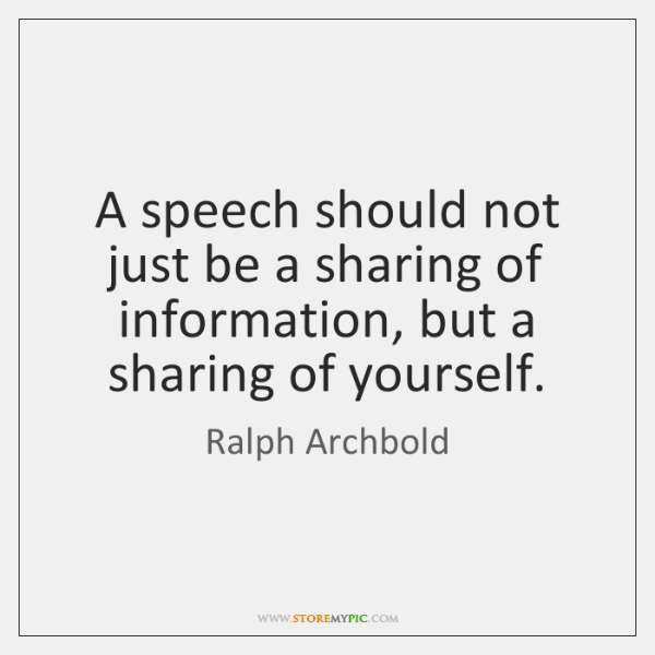 A speech should not just be a sharing of information, but a ...