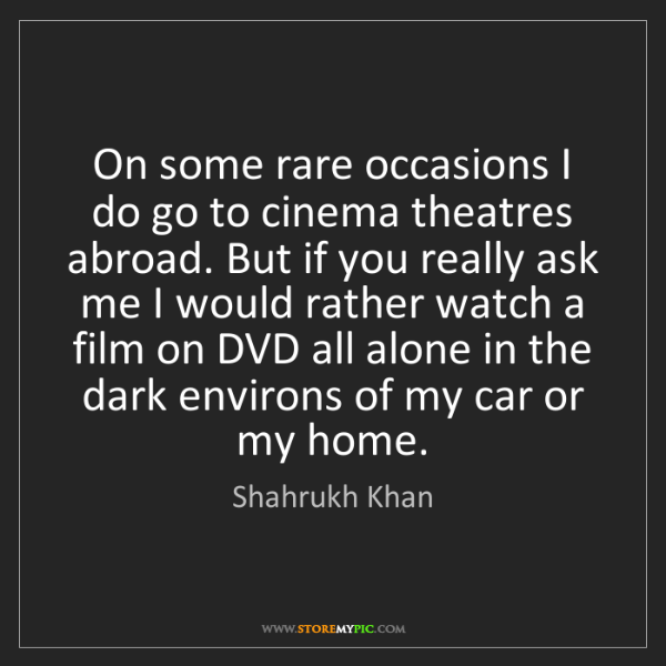 Shahrukh Khan: On some rare occasions I do go to cinema theatres abroad....