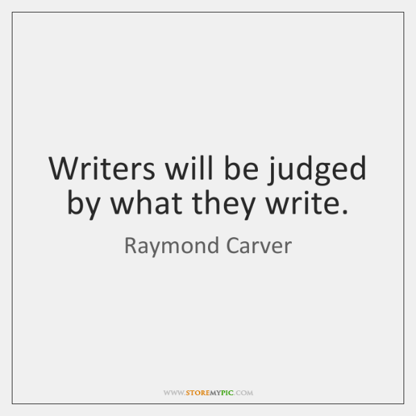 Writers will be judged by what they write.