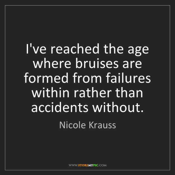 Nicole Krauss: I've reached the age where bruises are formed from failures...