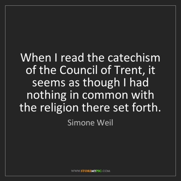 Simone Weil: When I read the catechism of the Council of Trent, it...