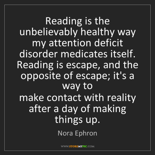 Nora Ephron: Reading is the unbelievably healthy way   my attention...