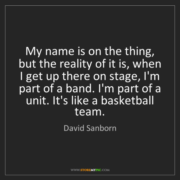David Sanborn: My name is on the thing, but the reality of it is, when...